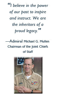 """I believe in the power of our past to inspire and instruct. We are the inheritors of a proud legacy."" - Michael G. Mullen, Chairman of the Joint Chiefs of Staff"