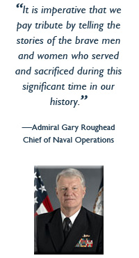 It is imperative that we pay tribute by telling the stories of the brave men and women  who served and sacrificed during this significant time in our history. - Admiral Gary Roughead, Chief of Naval Operations